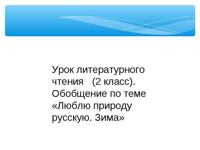 Урок литературного чтения (2 класс). Обобщение по теме «Люблю природу русскую...