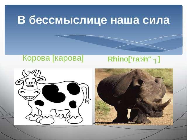 В бессмыслице наша сила Корова [карова] Rhino['raɪnəʋ]