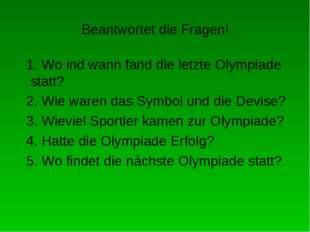 Beantwortet die Fragen! 1. Wo ind wann fand die letzte Olympiade statt? 2. Wi