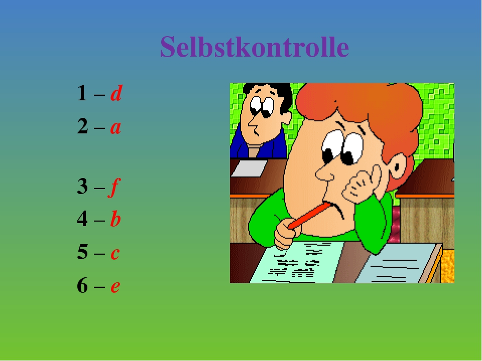 Selbstkontrolle 1 – d 2 – a 3 – f 4 – b 5 – c 6 – e