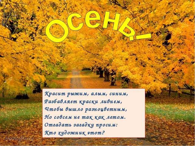Красит рыжим, алым, синим, Разбавляет краски ливнем, Чтобы вышло разноцветным...