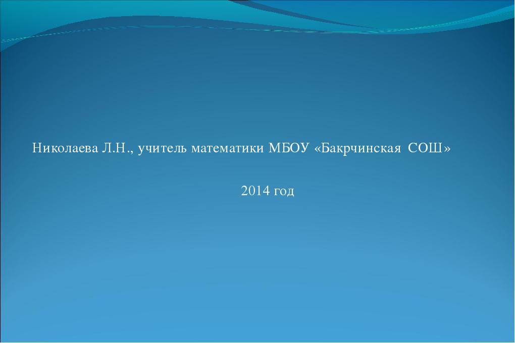 Николаева Л.Н., учитель математики МБОУ «Бакрчинская СОШ» 2014 год