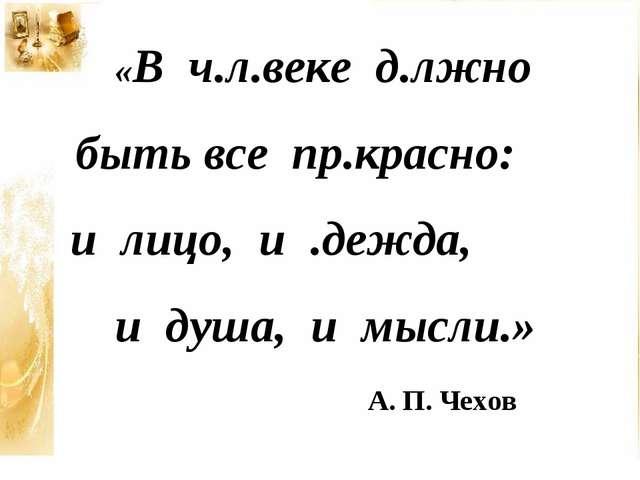 А. П. Чехов «В ч.л.веке д.лжно быть все пр.красно: и лицо, и .дежда, и душа,...