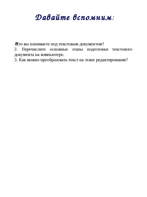 Давайте вспомним: ·Что вы понимаете под текстовым документом? 2. Перечислите...