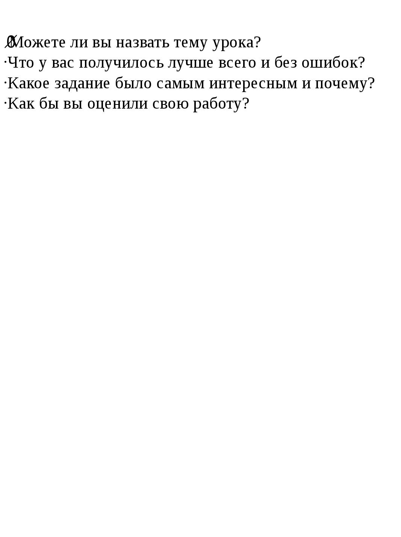 ·Можете ли вы назвать тему урока? ·Что у вас получилось лучше всего и без оши...