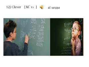 12) Clever [ˈklɛvə] ақылды
