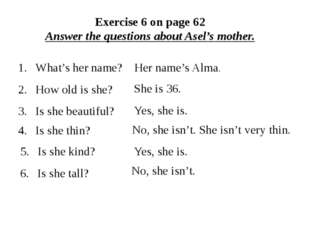 Exercise 6 on page 62 Answer the questions about Asel's mother. Is she tall?