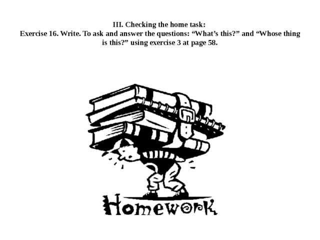 III. Checking the home task: Exercise 16. Write. To ask and answer the questi...