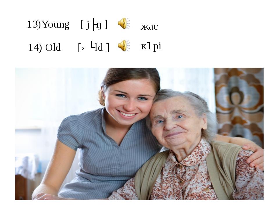 13)Young [ jʌŋ ] 14) Old [əʊld] кәрі жас