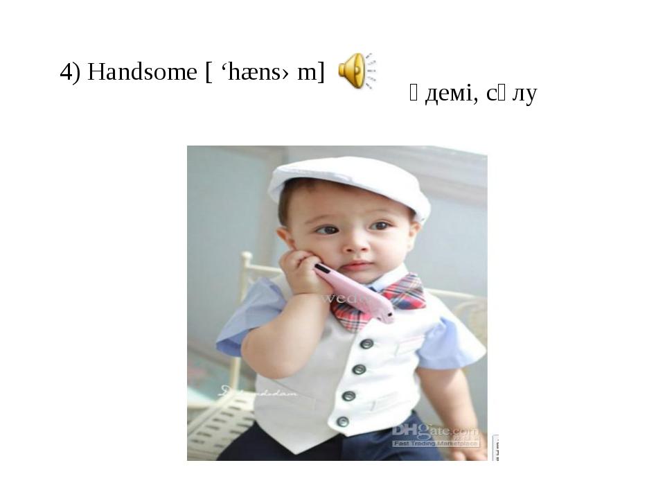 4) Handsome [ 'hænsəm] әдемі, сұлу