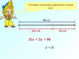 Составь по рисунку уравнение и реши его: 96 см 11х см 5х см 11х + 5х = 96 х = 6