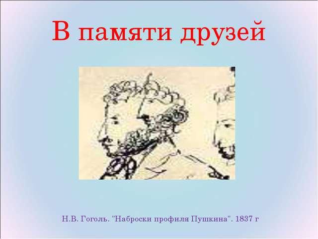"""В памяти друзей  Н.В. Гоголь. """"Наброски профиля Пушкина"""". 1837 г"""