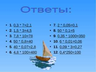 1. 0,3 * 7=2,1 2. 1,5 * 3=4,5 3. 7,8 * 10=78 4. 50 * 0,8=40 5. 40 * 0,07=2,8