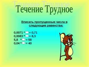 Вписать пропущенные числа в следующие равенства: 0,0071 * = 0,71 0,0083 * = 8