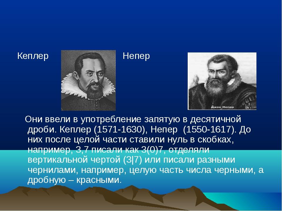 Кеплер Непер Они ввели в употребление запятую в десятичной дроби. Кеплер (157...