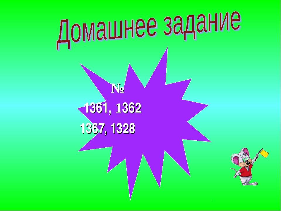 № 1361, 1362 1367, 1328