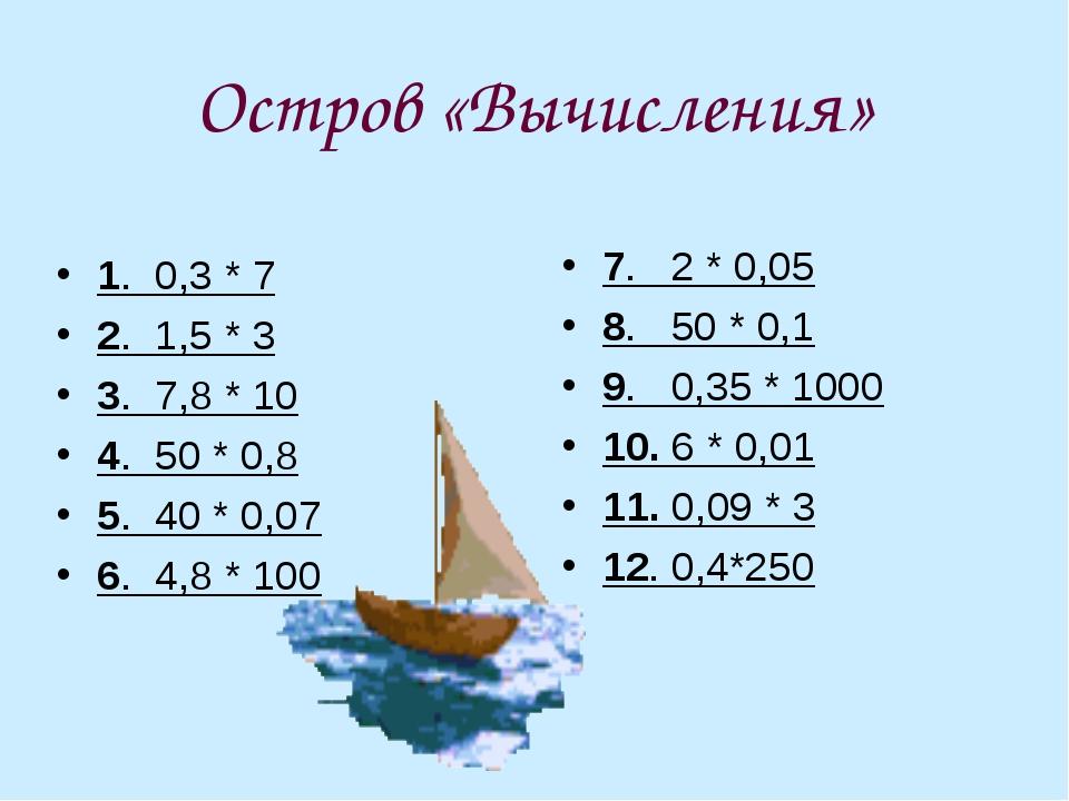 Остров «Вычисления» 1. 0,3 * 7 2. 1,5 * 3 3. 7,8 * 10 4. 50 * 0,8 5. 40 * 0,0...
