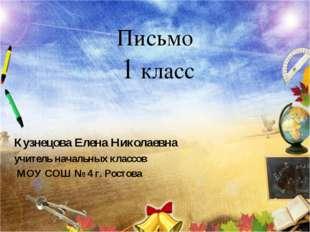 Письмо 1 класс Кузнецова Елена Николаевна учитель начальных классов МОУ СОШ №