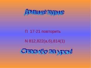 П 17-21 повторить N 812,822(а,б),814(1)