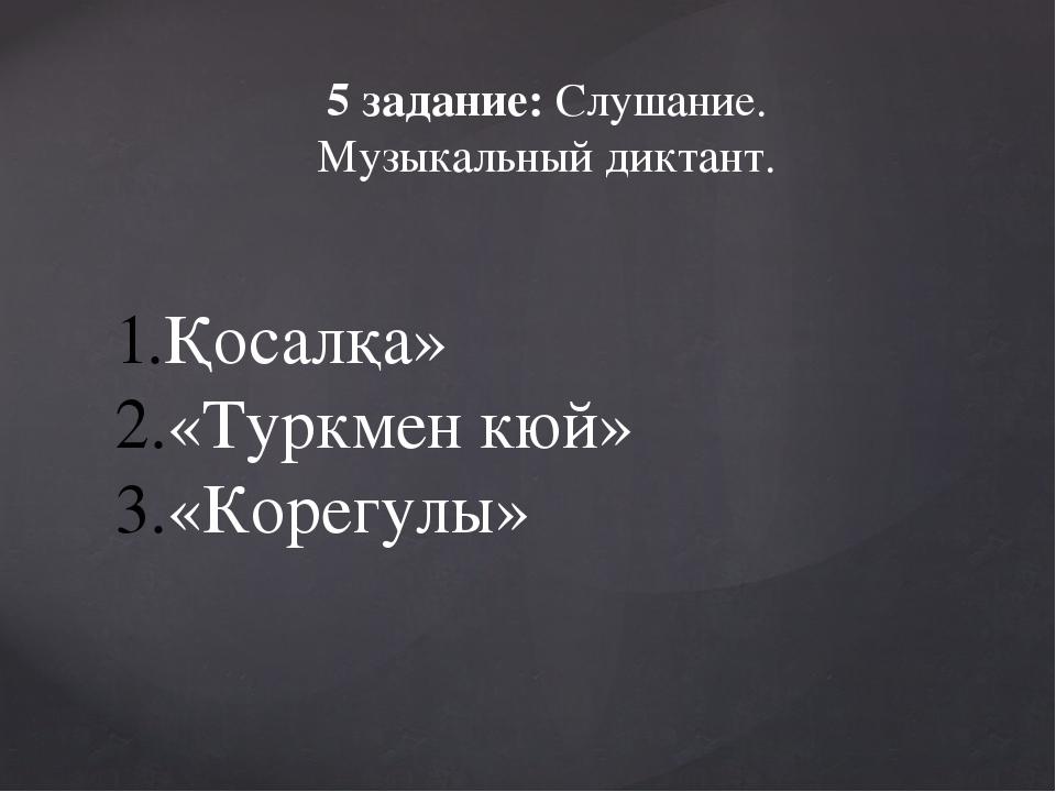 5 задание: Слушание. Музыкальный диктант. Қосалқа» «Туркмен кюй» «Корегулы»