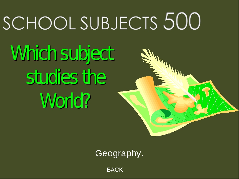 BACK Geography. Which subject studies the World?
