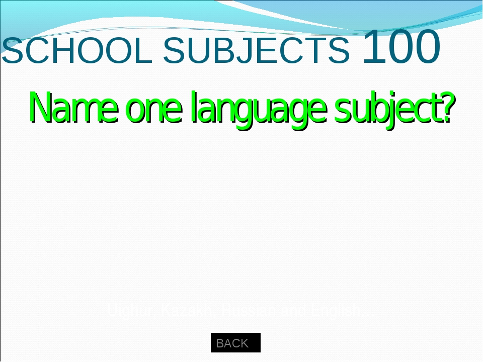 SCHOOL SUBJECTS 100 BACK Uighur, Kazakh, Russian and English… Name one langua...