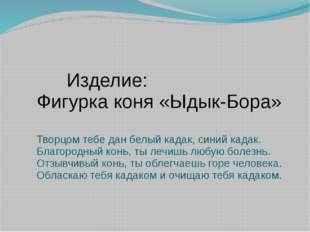 Изделие: Фигурка коня «Ыдык-Бора» Творцом тебе дан белый кадак, синий кадак.