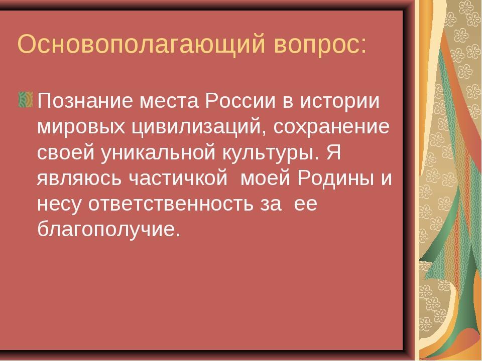 Основополагающий вопрос: Познание места России в истории мировых цивилизаций,...