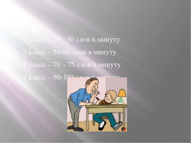 1 класс – 25 - 30 слов в минуту 2 класс – 50-60 слов в минуту 3 класс – 70 –...
