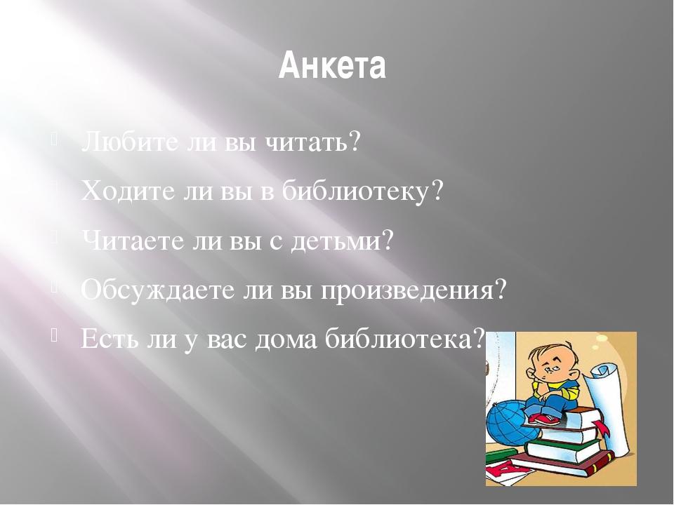 Анкета Любите ли вы читать? Ходите ли вы в библиотеку? Читаете ли вы с детьми...