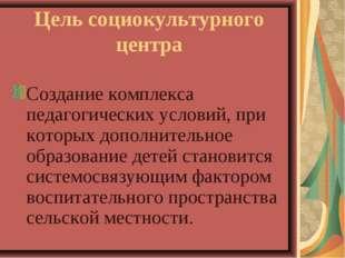 Цель социокультурного центра Создание комплекса педагогических условий, при к