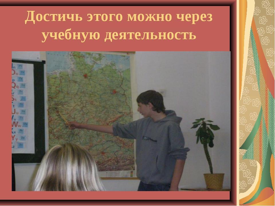 Достичь этого можно через учебную деятельность