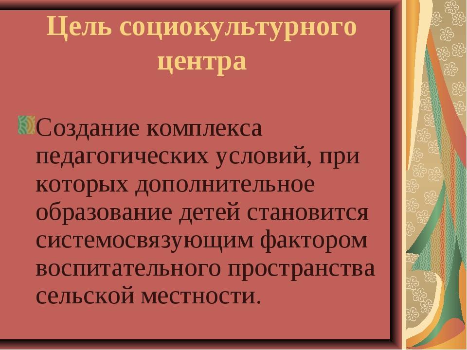 Цель социокультурного центра Создание комплекса педагогических условий, при к...