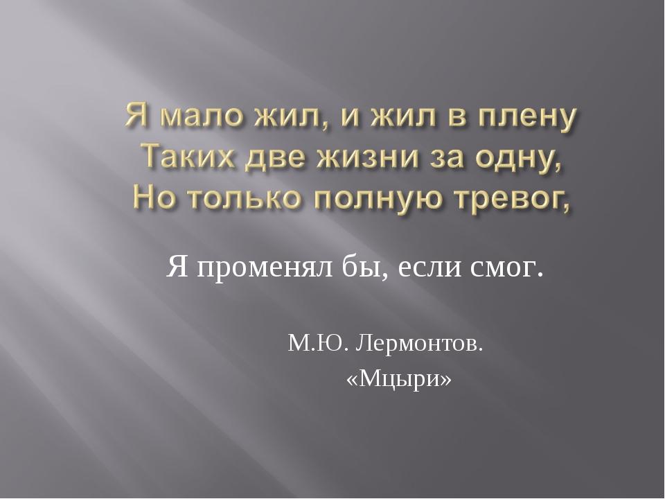 Я променял бы, если смог. М.Ю. Лермонтов. «Мцыри»