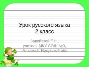 Урок русского языка 2 класс Завойской Т.Н., учителя МКУ СОШ №3, г.Алзамай, Ир