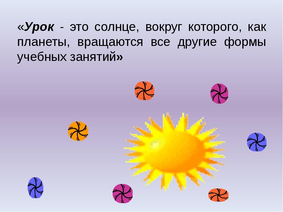 «Урок - это солнце, вокруг которого, как планеты, вращаются все другие формы...