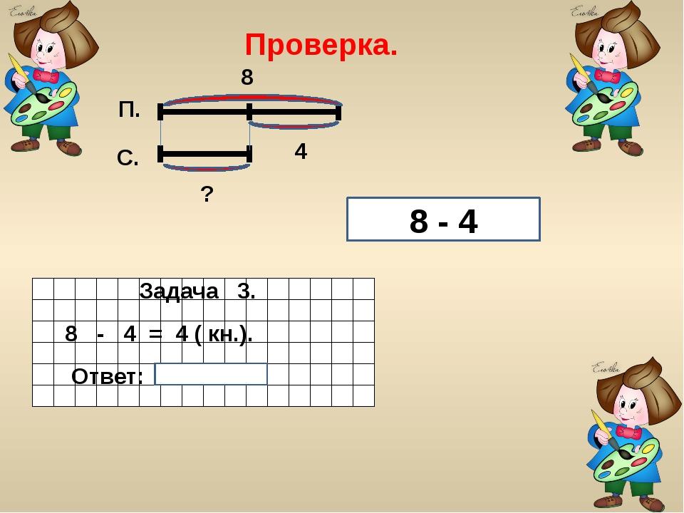 Проверка. 8 - 4 Задача 3. 8 - 4 = 4 ( кн.). Ответ: 4 книги. П. С.