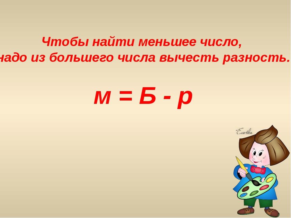Чтобы найти меньшее число, надо из большего числа вычесть разность. м = Б - р