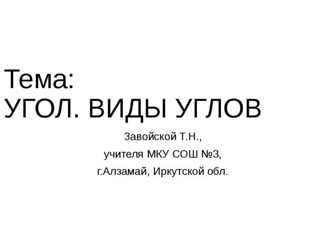 Тема: УГОЛ. ВИДЫ УГЛОВ Завойской Т.Н., учителя МКУ СОШ №3, г.Алзамай, Иркутск...