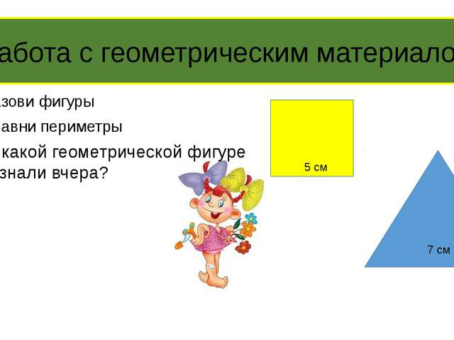 Назови фигуры Сравни периметры 5 см 7 см Работа с геометрическим материалом О...