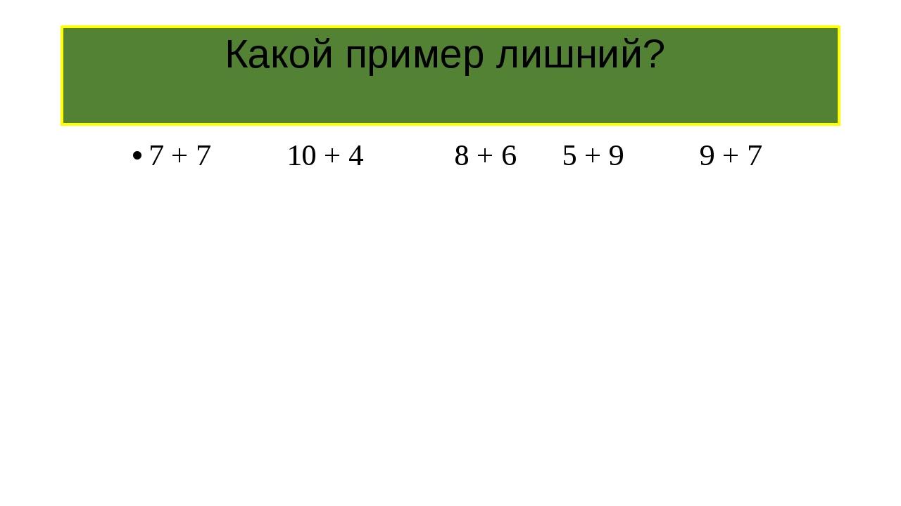 Какой пример лишний? 7 + 7 10 + 4 8 + 6 5 + 9 9 + 7