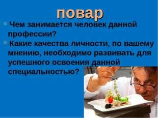 повар Чем занимается человек данной профессии? Какие качества личности, по ва
