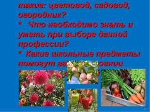 * Что это за профессии такие: цветовод, садовод, огородник? * Что необходимо