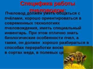 Cпецифика работы пчеловодом: Пчеловод должен уметь общаться с пчёлами, хорошо