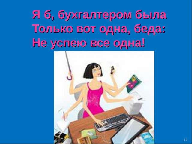 Я б, бухгалтером была Только вот одна, беда: Не успею все одна! *