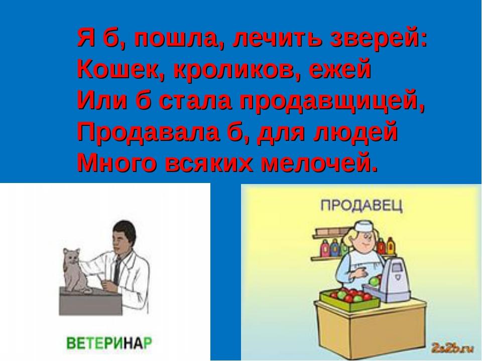 Я б, пошла, лечить зверей: Кошек, кроликов, ежей Или б стала продавщицей, Пр...