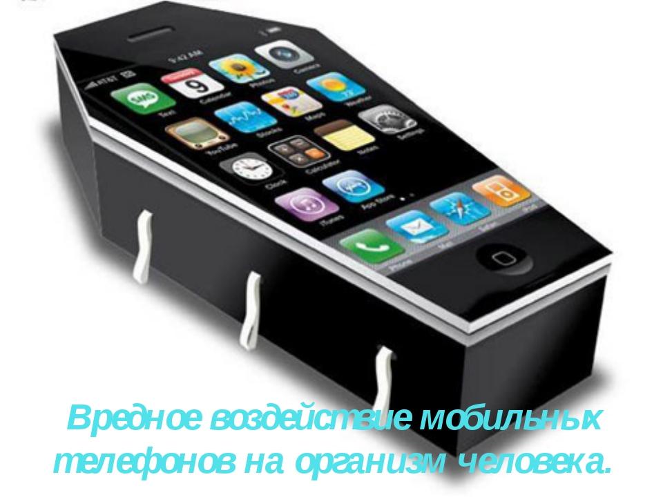 Вредное воздействие мобильных телефонов на организм человека.