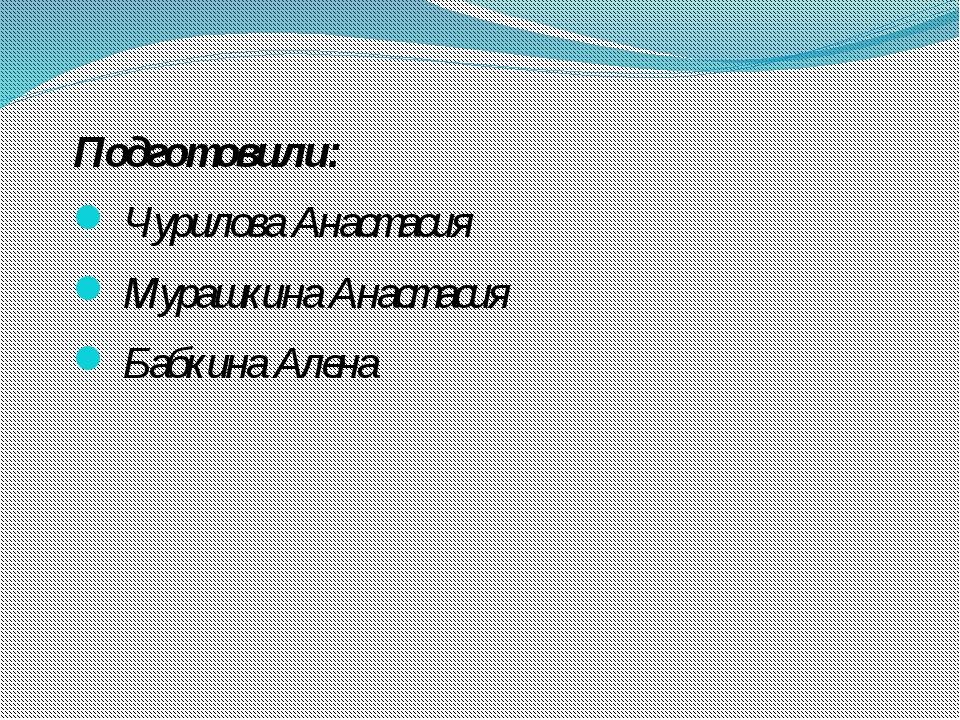 Подготовили: Чурилова Анастасия Мурашкина Анастасия Бабкина Алена