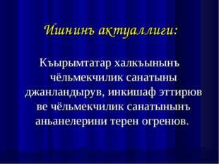 Ишнинъ актуаллиги: Къырымтатар халкъынынъ чёльмекчилик санатыны джанландырув