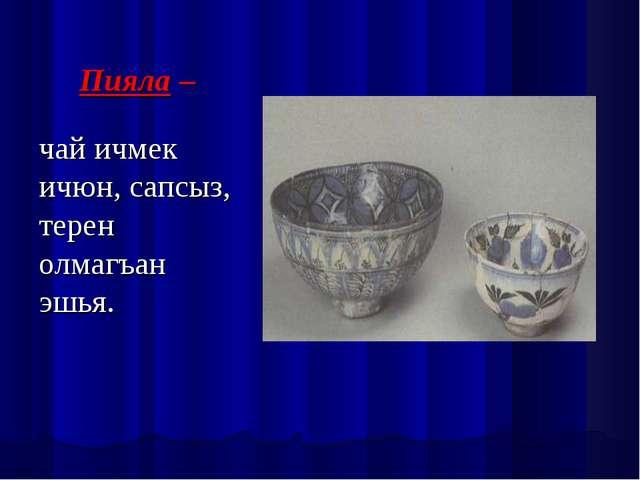 Пияла – чай ичмек ичюн, сапсыз, терен олмагъан эшья.